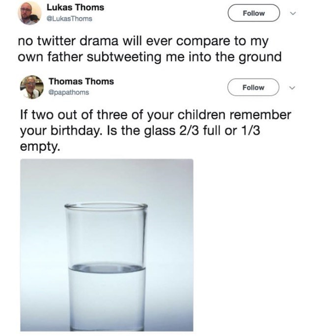 Water - Lukas Thoms Follow @LukasThoms no twitter drama will ever compare to my own father subtweeting me into the ground Thomas Thoms Follow @papathoms If two out of three of your children remember your birthday. Is the glass 2/3 full or 1/3 empty