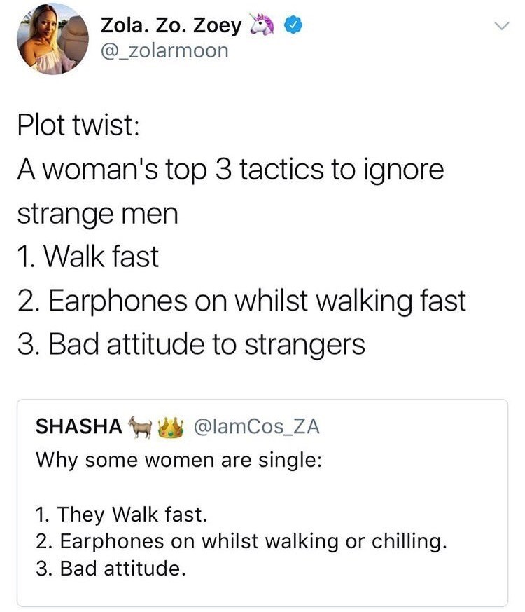 Text - Zola. Zo. Zoey @_zolarmoon Plot twist: A woman's top 3 tactics to ignore strange men 1. Walk fast 2. Earphones on whilst walking fast 3. Bad attitude to strangers SHASHA @lamCos_ZA Why some women are single: 1. They Walk fast. 2. Earphones on whilst walking or chilling. 3. Bad attitude.