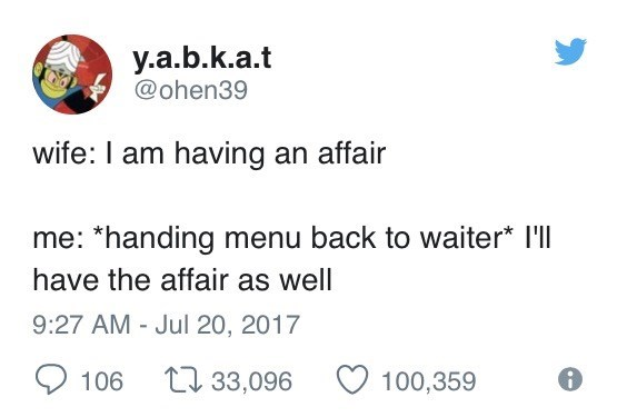 Text - y.a.b.k.a.t @ohen39 wife: I am having an affair me: *handing menu back to waiter* I'll have the affair as well 9:27 AM - Jul 20, 2017 tl 33,096 100,359 106