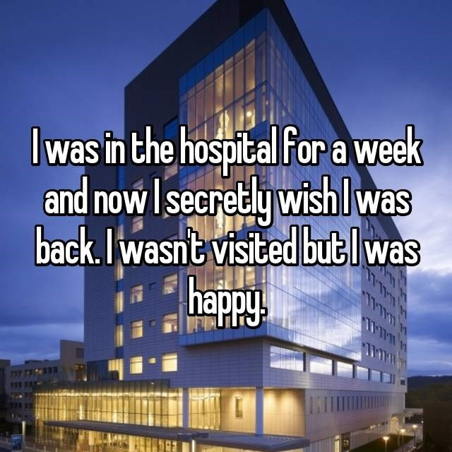 I was in the hospital for a week and now I secretly wish I was back. I wasn't visited but I was happy