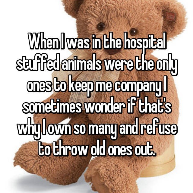 when I was in the hospital studded animals were the only ones to keep me company. I sometimes wonder if that's why I own so many and refuse to throw old ones out.
