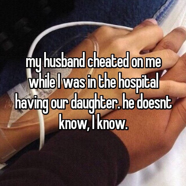 My husband cheated on me while i was in the hospital having our daughter. he doesn't know I know