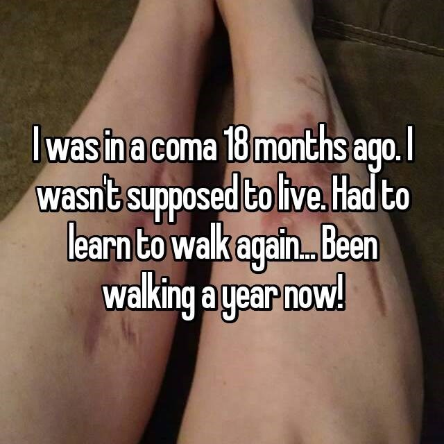 I was in a coma 18 months ago. I wasn't supposed to live. Had to learn to walk again. Been walking a year now!