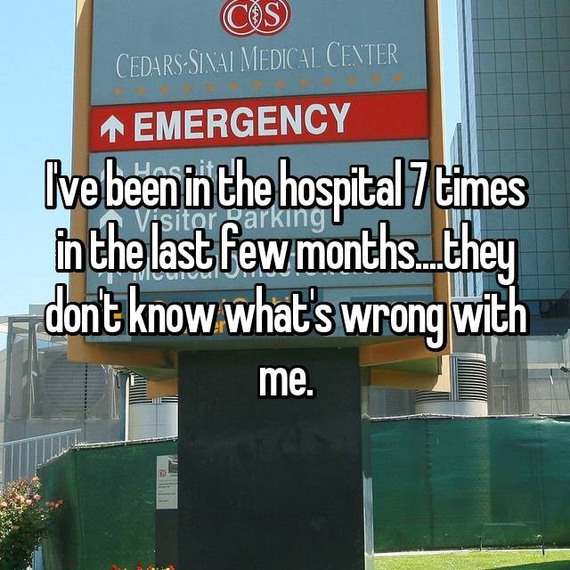 I've been in the hospital 7 times in the last few months...they don't know what's wrong with me
