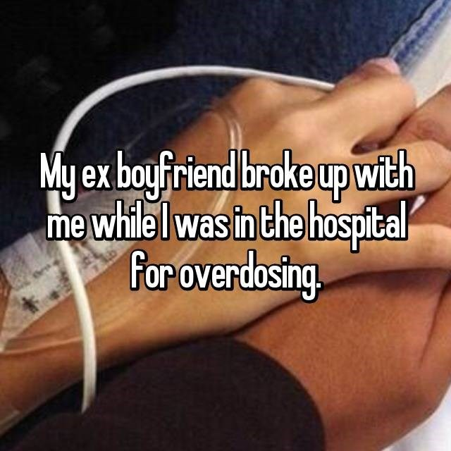 my ex boyfriend broke up with me while I was in the hospital for overdosing