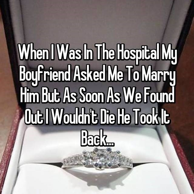 When I was in the hospital my boyfriend asked me to marry him but as soon as we found out i wouldn't die he took it back...