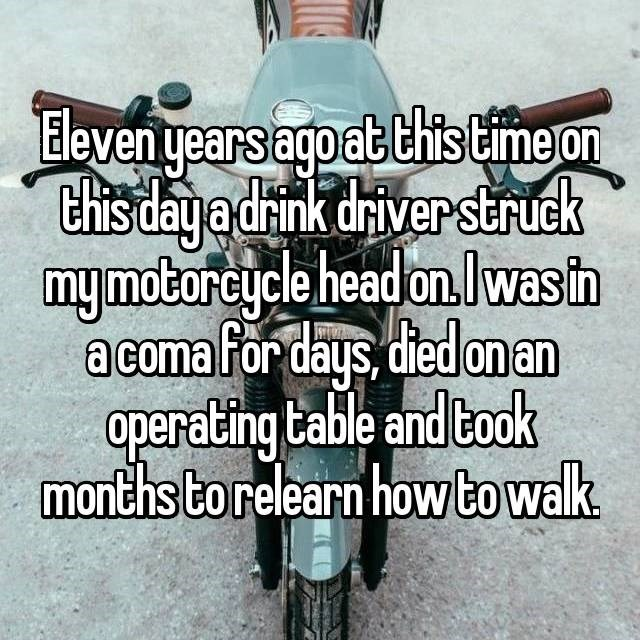 Eleven years ago at this time on this day a drink driver struck my motorcycle head on. I was in a coma for days, died on an operating table and took months to relearn how to walk.