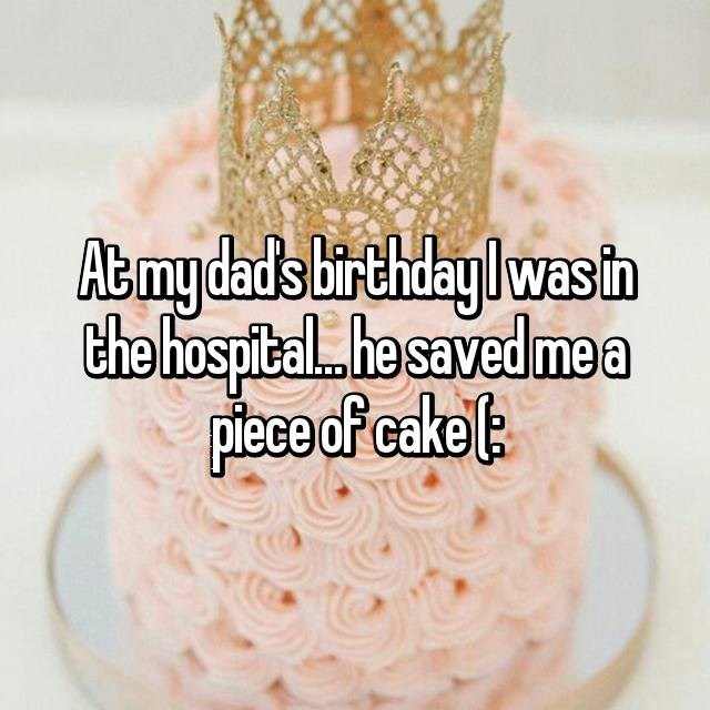 At my dad's birthday I was in the hospital...he saved me a piece of cake