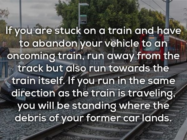 Transport - If you are stuck on a train and have to abandonlyour vehicle to an oncoming train, run away from the track but also run towards the train itself. If you run in the same direction as the train is traveling you will be standing where the debris of your former car lands.