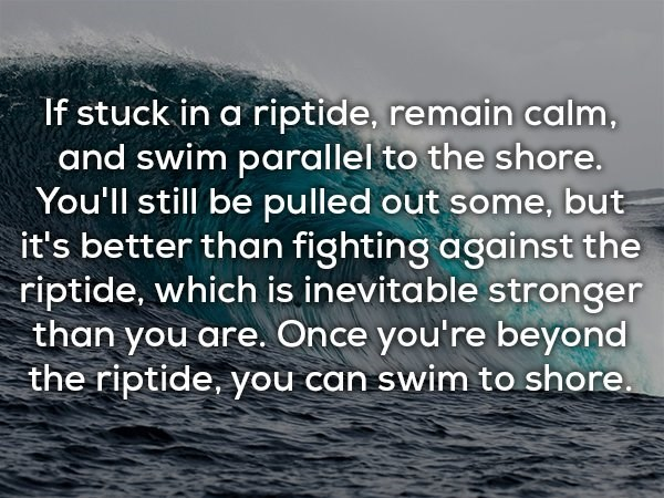 Text - If stuck in a riptide, remain calm, and swim parallel to the shore. You'll still be pulled out some, but it's better than fighting against the riptide, which is inevitable stronger than you are. Once you're beyond the riptide, you can swim to shore.