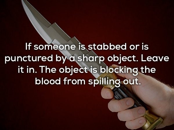 Text - If someone is stabbed or is punctured by asharp object. Leave it in. The object is blocking the blood from spilling out.