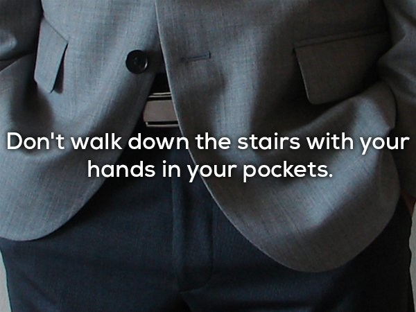 Suit - Don't walk down the stairs with your hands in your pockets.