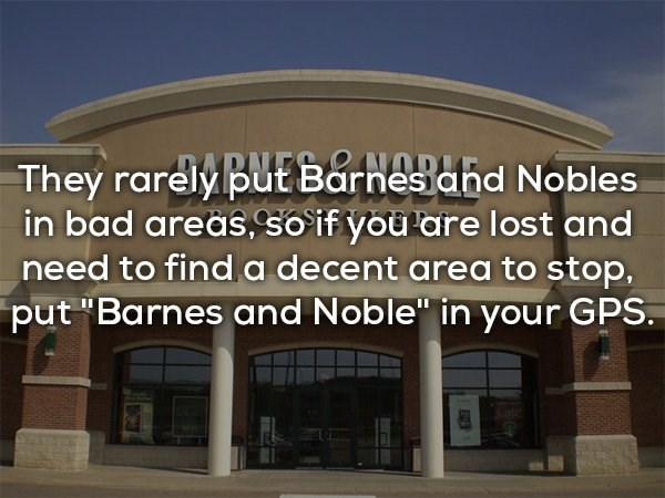 "Property - GARN They rarely put Barnes ahd Nobles in bad areas, so if you are lost and need to find a decent area to stop, put ""Barnes and Noble"" in your GPS."