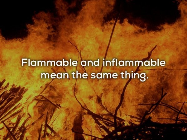 Heat - Flammable and inflammable mean the same thing.