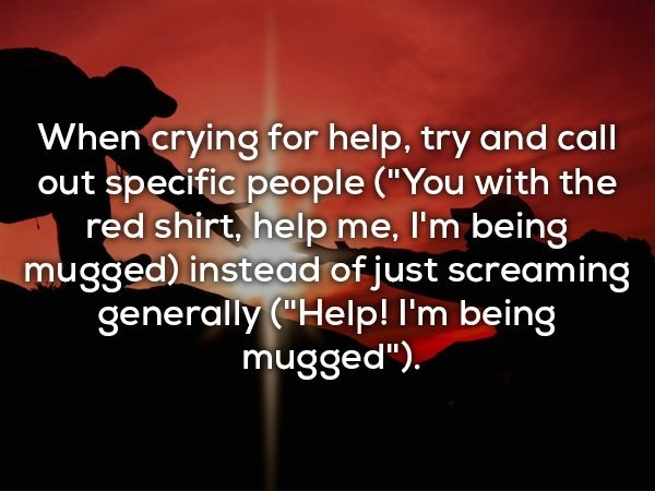 "Text - When crying for help, try and call out specific people (""You with the red shirt, help me, I'm being mugged) instead of just screaming generally(""Help! I'm being mugged"")"