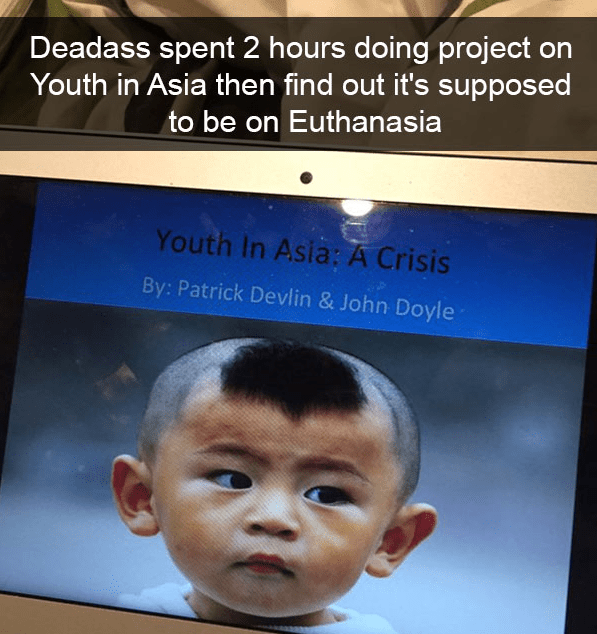 Face - Deadass spent 2 hours doing project on Youth in Asia then find out it's supposed to be on Euthanasia Youth In Asia: A Crisis By: Patrick Devlin & John Doyle