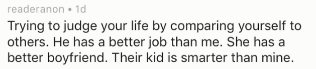 Text - readeranon 1d Trying to judge your life by comparing yourself to others. He has a better job than me. She has a better boyfriend. Their kid is smarter than mine.
