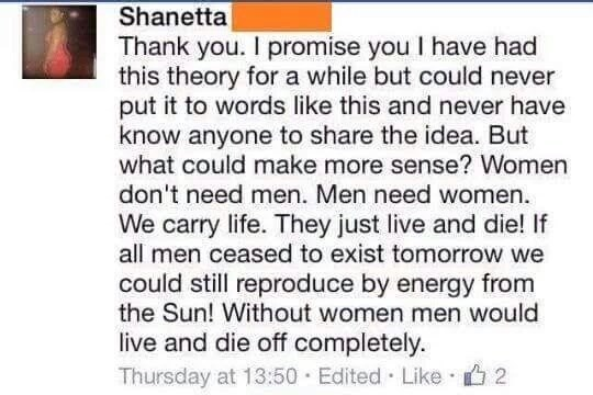 Text - Shanetta Thank you. I promise you I have had this theory for a while but could never put it to words like this and never have know anyone to share the idea. But what could make more sense? Women don't need men. Men need women. We carry life. They just live and die! If all men ceased to exist tomorrow we could still reproduce by energy from the Sun! Without women men would live and die off completely Thursday at 13:50 Edited Like 2