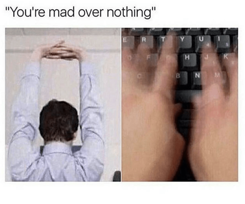 Funny meme of when someone tells you that you are mad over nothing and you type like the wind.