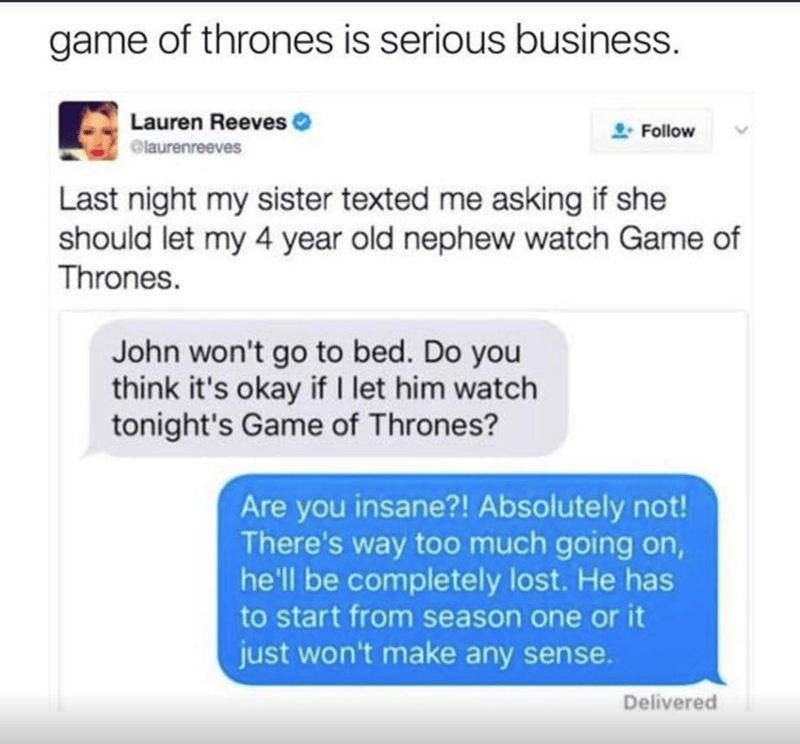 Funny meme of someone who asks if their kid can watch game of thrones at age 4 and they turn it down, as they would have to start at season 1 to understand what is going on.