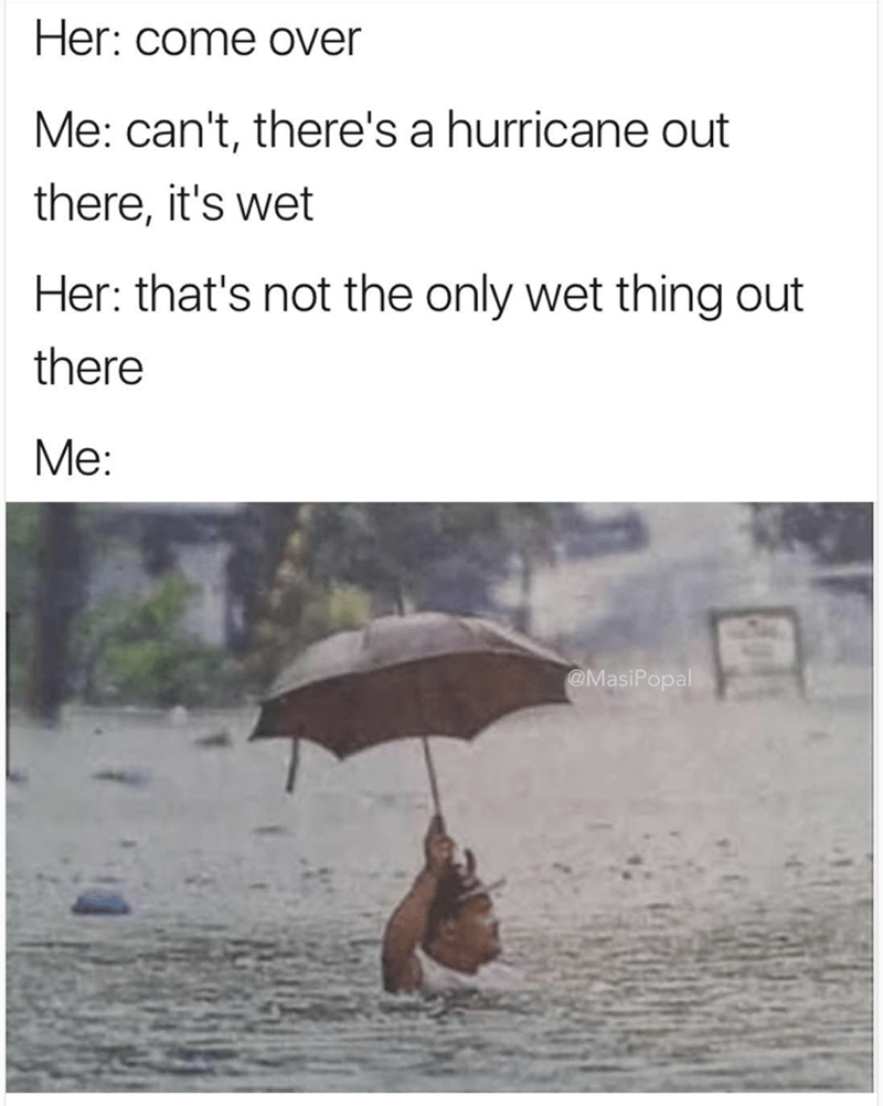 Funny meme of when girl says the hurricane is not the only thing that is wet out here, and pic of man walking through floods with umbrella