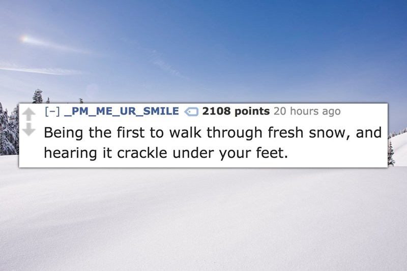 Text - - PM_ME_UR_SMILE 2108 points 20 hours ago and Being the first to walk through fresh snow, hearing it crackle under your feet.