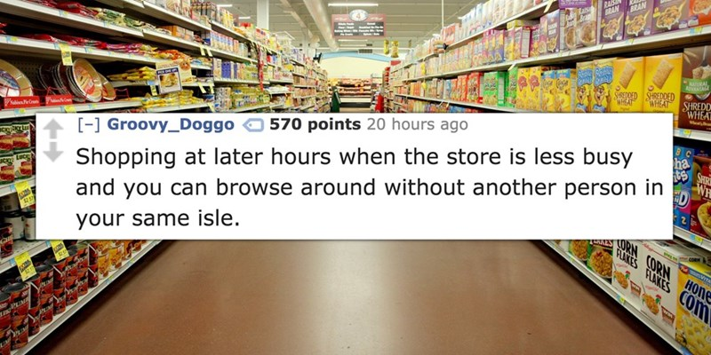 Supermarket - RAIS BRAN BRAN ADANIAGE StCEDDED SHREDDED WHEAT SHREDD WHEAT Wh 570 points 20 hours ago eCr ha [-1 Groovy_Doggo ORN CORN and you can browse around without another person in Shopping at later hours when the store is less busy FLAKES FLAKES COm 25 your same isle. VITA HONE