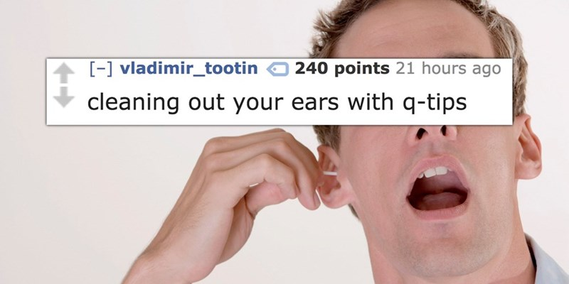 Face - 240 points 21 hours ago -] vladimir_tootin cleaning out your ears with q-tips
