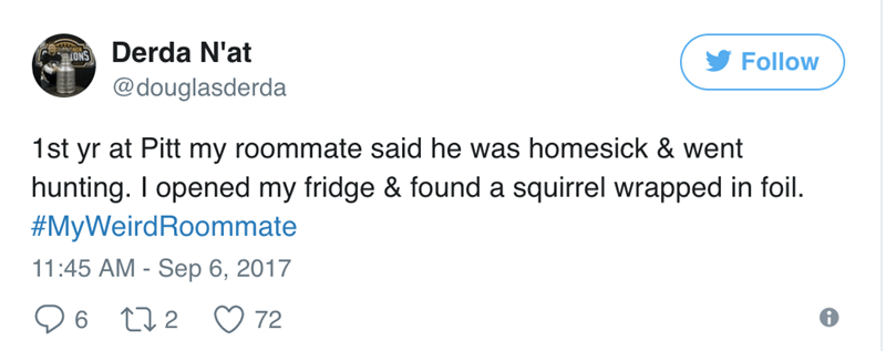 Text - Derda N'at 4ONS Follow @douglasderda 1st yr at Pitt my roommate said he was homesick & went hunting. I opened my fridge & found a squirrel wrapped in foil. #MyWeirdRoommate 11:45 AM - Sep 6, 2017 t2 6 72