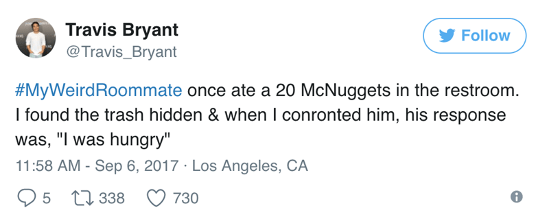 """Text - Travis Bryant Follow @Travis_Bryant #MyWeirdRoommate once ate a 20 McNuggets in the restroom. I found the trash hidden & when I conronted him, his response was, """"I was hungry"""" 11:58 AM - Sep 6, 2017 Los Angeles, CA Ll338 730"""