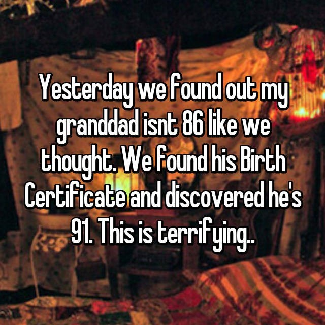 Text - Yesterday we found out my granddad isnt 86 like we thought, We Found his Birth Certificabe and discovered he's 91. This is terrifying