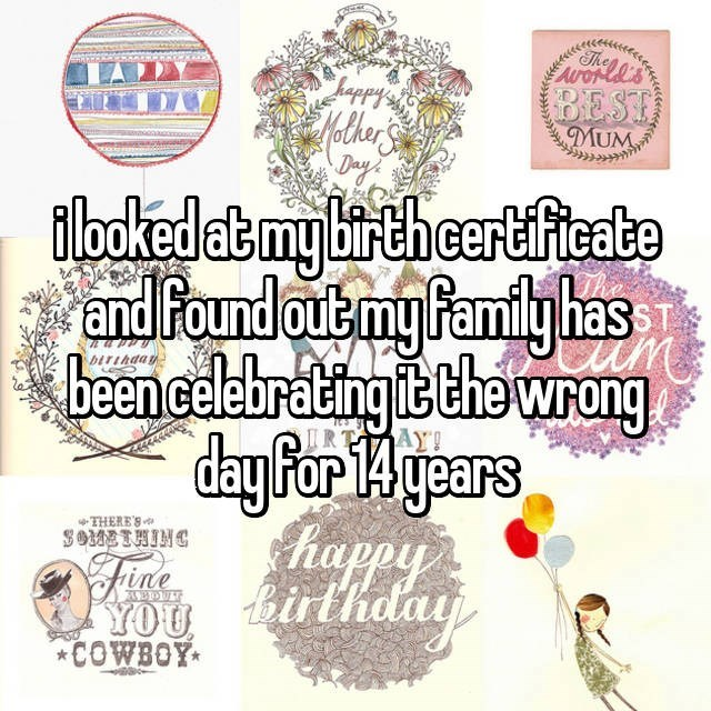 Text - The onl's BEST Helher MUM iloked at my birth certficate and found out my Pamily has eencelebrating it the wrong day Por 14 years happy airtholay AY! RT THERE'S SOMETHING YOU *COWBOY