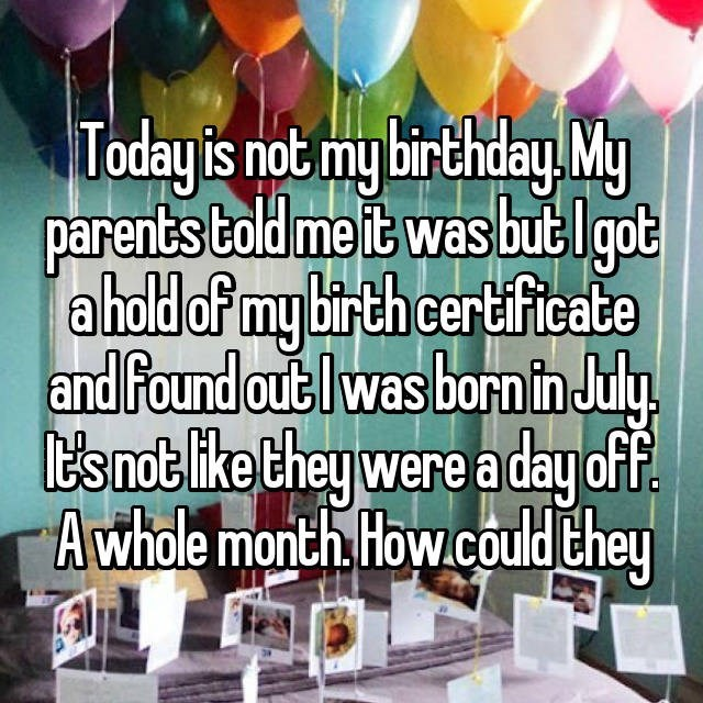 Text - Today is not my birthday My parents Cold me it was buel got aholdof my birth certificate and Found out lwas bornin July t's not like Chey were aday of. A whole month How.could Chey