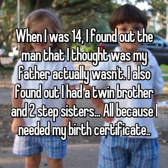 Friendship - When Iwas 14,Ifound out the man thatIthought was my Father actuallywasnt.lalso Found out Ihad a twin brother and 2 step sisters. Al because needed my birth certificate
