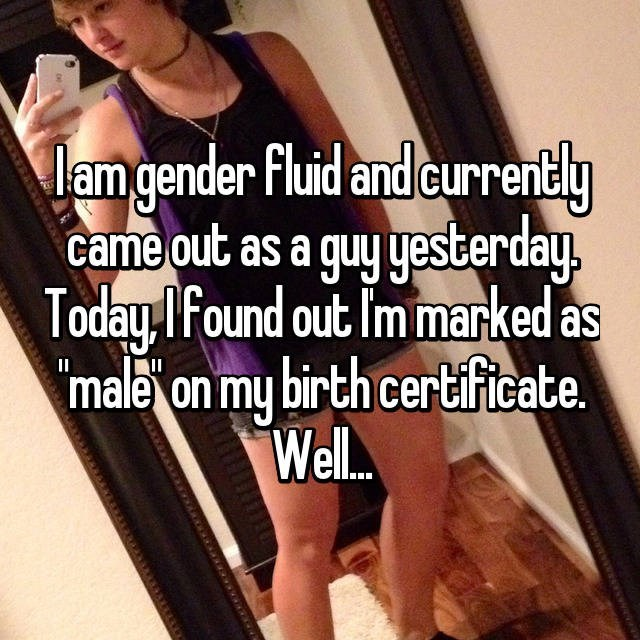 Facial expression - Jam gender Fluid and currently came out as a guy yesterday Today Ifound out Im marked as male on my birth certificate Well. II