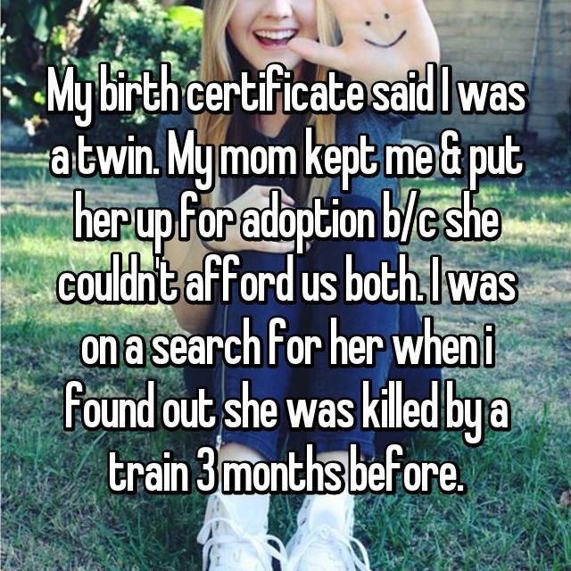 People in nature - My birth certificate saidwas atwin. My mom kept mei put herup for adoption b/e she couldht afford us bothlwas on a search For her wheni found out she was killed by a train 3 months bef ore