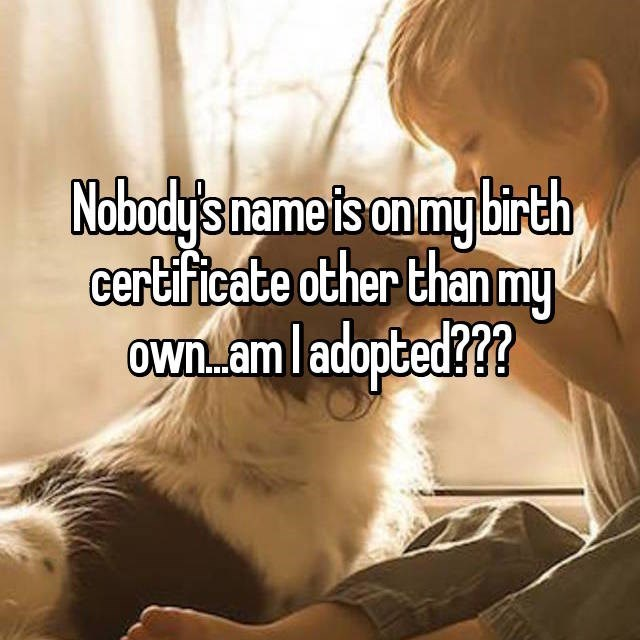 Text - Nobody's name is on my birth certificate other thanmy own. .am l adopted???