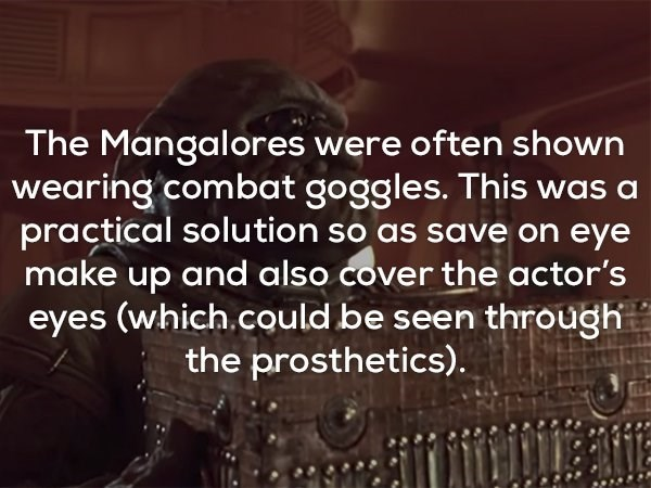 Text - The Mangalores were often shown wearing combat goggles. This was a practical solution so as save on eye make up and also cover the actor's eyes (which.could be seen through the prosthetics).