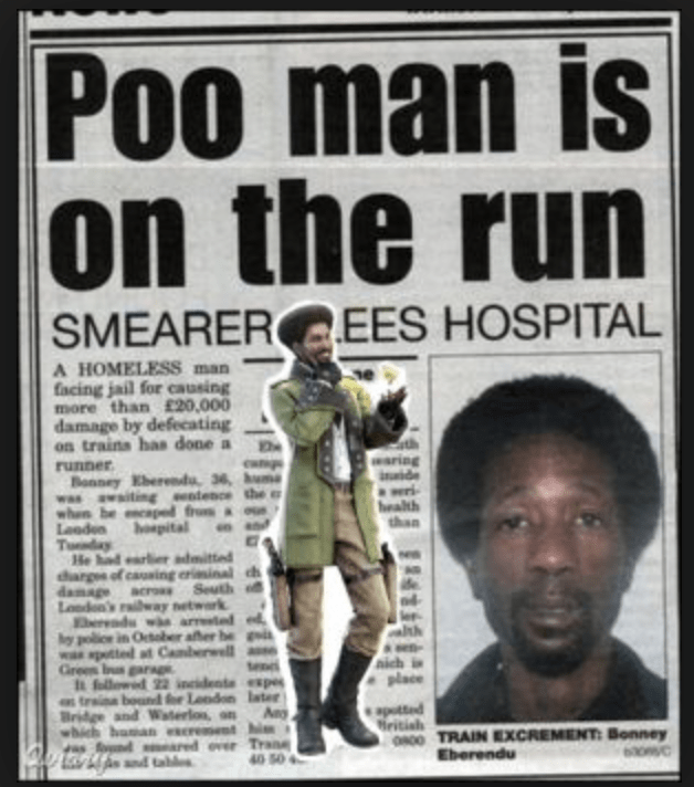 funny headline - Newspaper - Poo man is 00 on the run EES HOSPITAL SMEARER A HOMELESS man facing jail for causing more than £20,000 damage by defecating on trains has done a waring ide runner Bonney Eberedu 36, hum was awaiting tence the whon be caped from Looden pital Today He hadarleadmitted dargs of causing rinal th damage Londen's raiway network Eendsw arrte y poce in October after he i w apotted at Camberwell Green bgarag hfillowed 22 incidente expes traine bound for London latee Bridge and