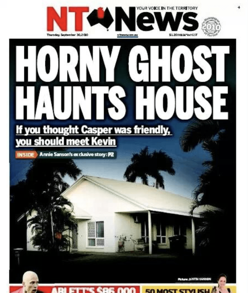 funny headline - Font - NT News HORNY GHOST HAUNTS HOUSE YOUR VOKE IN THE TERRITORY 2010 120 T atwcomau Tharnday Sepeber 302a0 If you thought Casper was friendly, you should meet Kevin Annie Sanson's exclusive story:P2 INSIDE Picuw.JUSTIM EANSON ARLETTS SA6.000 50 MOST STYUSH