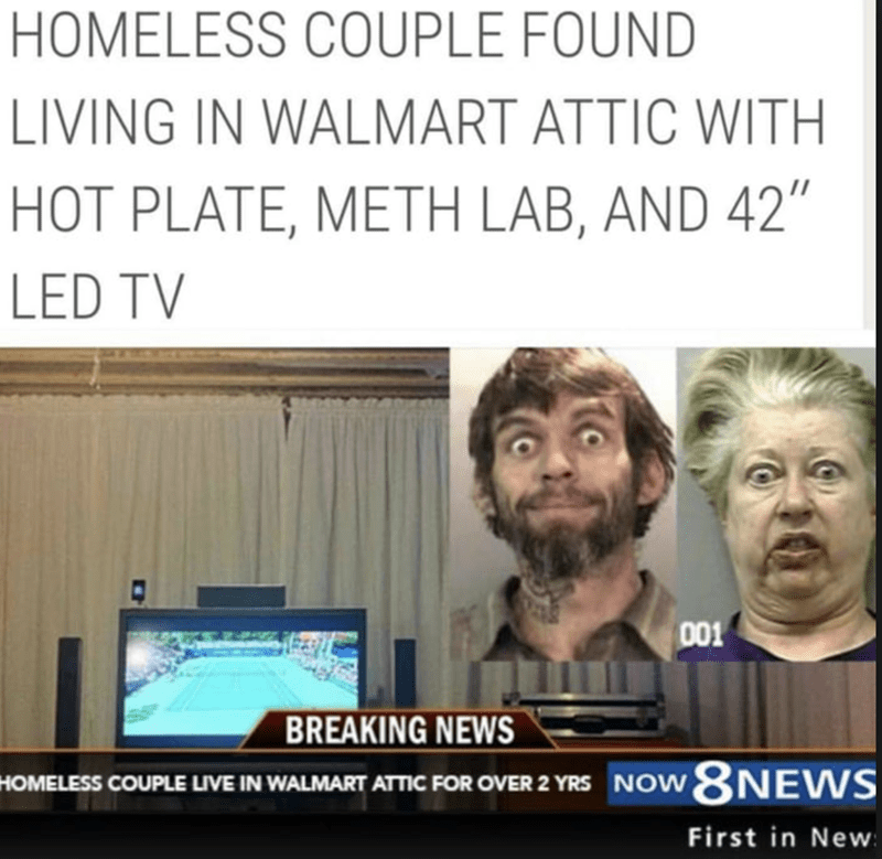 """funny headline - Text - HOMELESS COUPLE FOUND LIVING IN WALMART ATTIC WITH HOT PLATE, METH LAB, AND 42""""