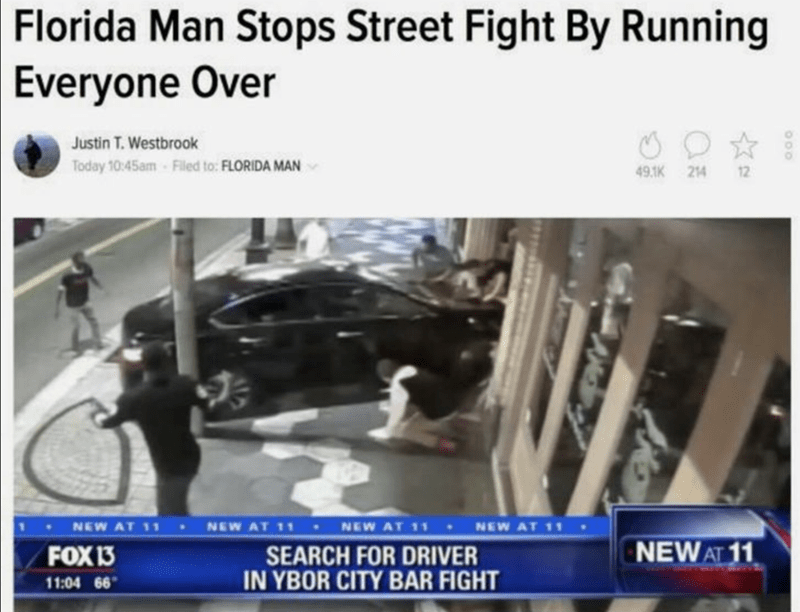funny headline - News - Florida Man Stops Street Fight By Running Everyone Over Justin T. Westbrook Today 10:45am-Filed to: FLORIDA MAN 49.1K 214 12 NEW AT 11 NEW AT 11 NEW AT 11 NEW AT 11 NEW AT 11 FOX 13 SEARCH FOR DRIVER IN YBOR CITY BAR FIGHT 11:04 66