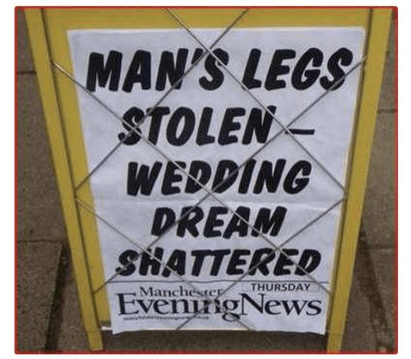 funny headline - Font - MAN'S LEGS STOLEN WEDDING DREAM SHATTERED EvenngNews THURSDAY Manchester