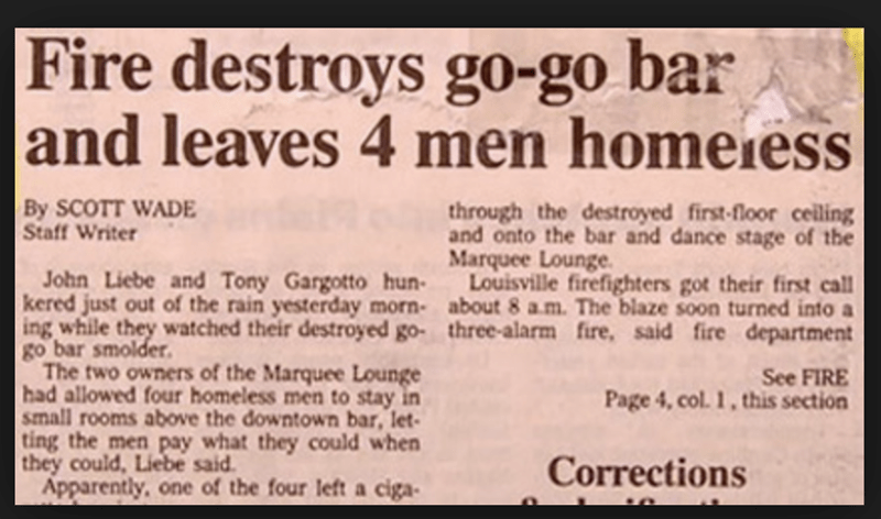 funny headline - Text - Fire destroys go-go bar and leaves 4 men homeiess By SCOTT WADE Staff Writer through the destroyed first-floor ceiling and onto the bar and dance stage of the Marquee Lounge Louisville firefighters got their first call John Liebe and Tony Gargotto hun kered just out of the rain yesterday morn- about 8 a.m. The blaze soon turned into a ing while they watched their destroyed go- three-alarm fire, said fire department go bar smolder The two owners of the Marquee Lounge had a