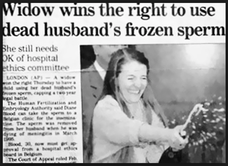 funny headline - Text - Widow wins the right to use dead husband's frozen sperm She still needs OK of hospital ethics committee LONDON (AP)-Awd the righe Thuray tohav dd using her deat sands resen sper capping& two A battle The Human Fertiliatin and Ebeyology Authorty sad Dan Tood can take he gerR to a Pheg cnic for the en The spern wsPteved rem ber aband we he |4ng of mcningtis in March ood 30 ow ap proval from bospital ethics beard in Belpn The Court of Appeal ruled Feb