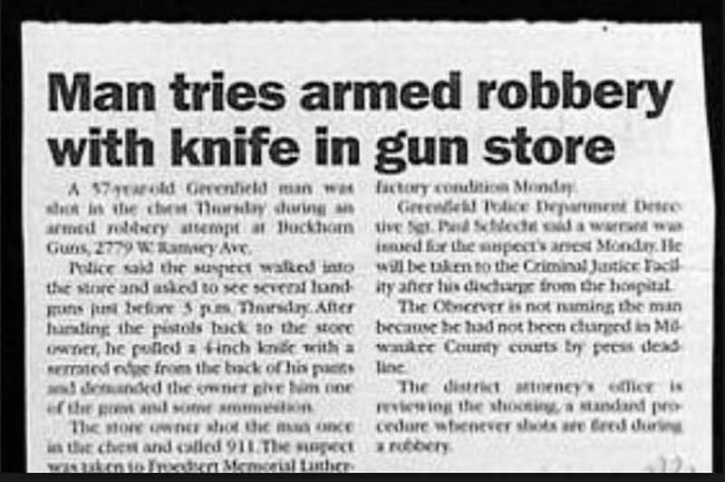 funny headline - Text - Man tries armed robbery with knife in gun store factory condicion Monday Greewlel Police Deparment Desce tive Se.Pa Scle a warr ww innued for the mnpects anest Monday. He be aken to the Criminal Jatice Faci ity aner his dischure from thie hoepital The Oncever is not naming the man becase he had not been churged in MG wankee County courts try peess dead ne The district antoeney's fice i eviewiog the shooinga standand pro cedare whenever shots are 6red during robbery A 57ol