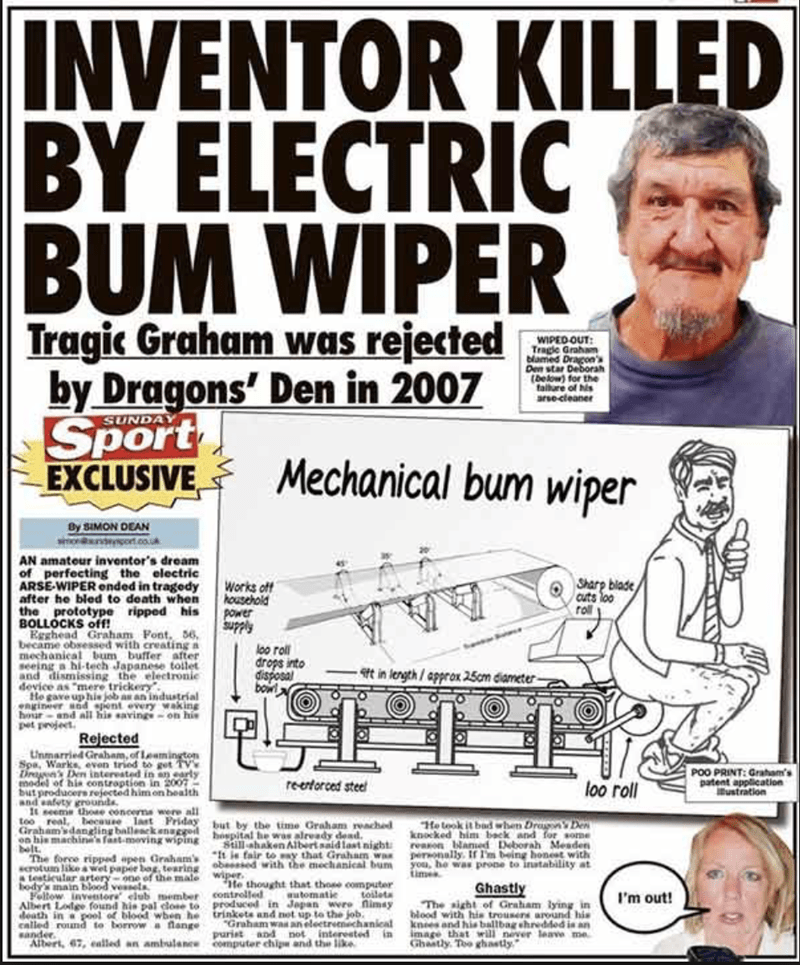 funny headline - Vintage advertisement - INVENTOR KILLED BY ELECTRIC BUM WIPER Tragic Graham was rejected by Dragons' Den in 2007 Sport EXCLUSIVE WIPED OUT Tragle Graham blamed Dragon's Den star Deborah (Delow) for the fallare of his arse-cleaner SUNDAY Mechanical bum wiper By SIMON DEAN dort.co.uk AN amateur inventor's dream of perfecting the electric ARSE-WIPER ended in tragedy after he bled to death when the prototype ripped his BOLLOCKS off! Egghead Graham Font, 56, became obsessed with crea