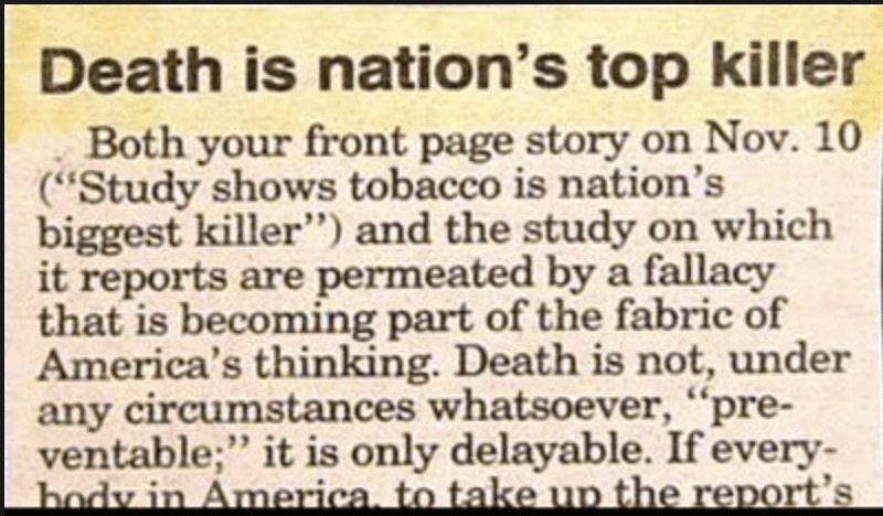 """funny headline - Text - Death is nation's top killer Both your front page story on Nov. 10 (""""Study shows tobacco is nation's biggest killer"""") and the study on which it reports are permeated by a fallacy that is becoming part of the fabric of America's thinking. Death is not, under any circumstances whatsoever, """"pre- ventable;"""" it is only delayable. If every body in America, to take up the report's"""
