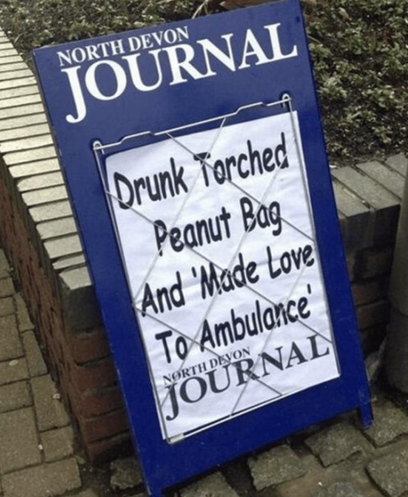 funny headline - Font - NORTH DEVON JOURNAL Drunk Torched Peanut Bag And Made Love To Ambulance' NORTH DEVON JOURNAL