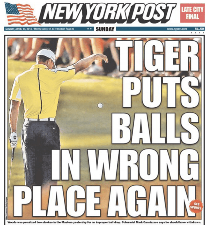 funny headline - Magazine - NEWYORK POST LATE CITY FINAL SUNDAY www.nypost.com $1.50 SUNDAY, APRIL 14, 2013/Mosty enny,57-63/Wether Page 20 TIGER PUTS BALLS IN WRONG PLACE AGAIN SEE SPORTS Woods was penalized two strokes in the Masters yosterday for an improper ball drop. Columnist Mark Cannizzaro says he should have withdrawn.